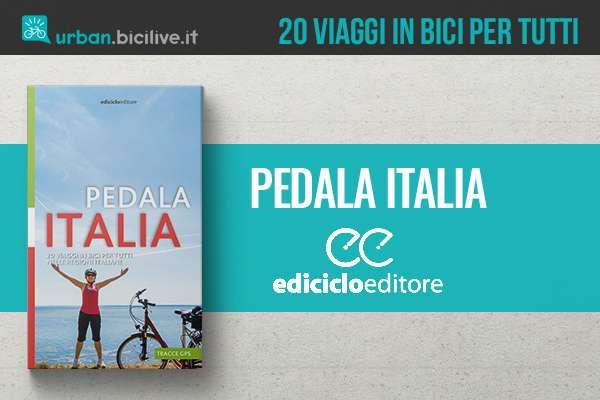 """Il nuovo libro """"Pedala Italia"""" di Ediciclo propone 20 viaggi in bici per tutti"""